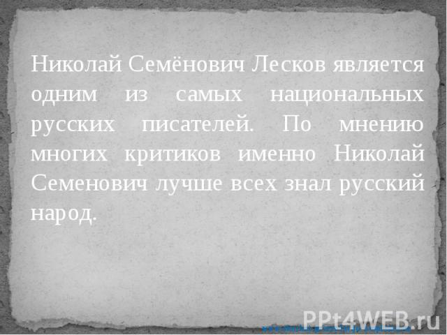Николай Семёнович Лесков является одним из самых национальных русских писателей. По мнению многих критиков именно Николай Семенович лучше всех знал русский народ. Николай Семёнович Лесков является одним из самых национальных русских писателей. По мн…