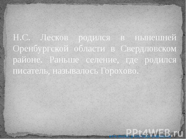 Н.С. Лесков родился в нынешней Оренбургской области в Свердловском районе. Раньше селение, где родился писатель, называлось Горохово. Н.С. Лесков родился в нынешней Оренбургской области в Свердловском районе. Раньше селение, где родился писатель, на…
