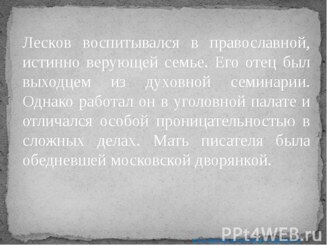 Лесков воспитывался в православной, истинно верующей семье. Его отец был выходцем из духовной семинарии. Однако работал он в уголовной палате и отличался особой проницательностью в сложных делах. Мать писателя была обедневшей московской дворянкой. Л…