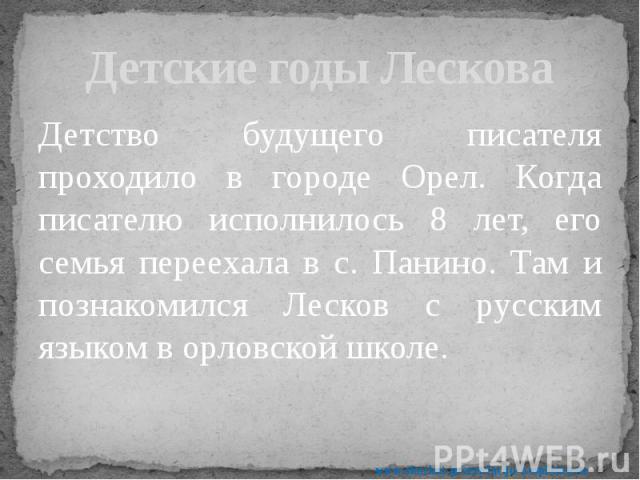 Детские годы Лескова Детство будущего писателя проходило в городе Орел. Когда писателю исполнилось 8 лет, его семья переехала в с. Панино. Там и познакомился Лесков с русским языком в орловской школе.