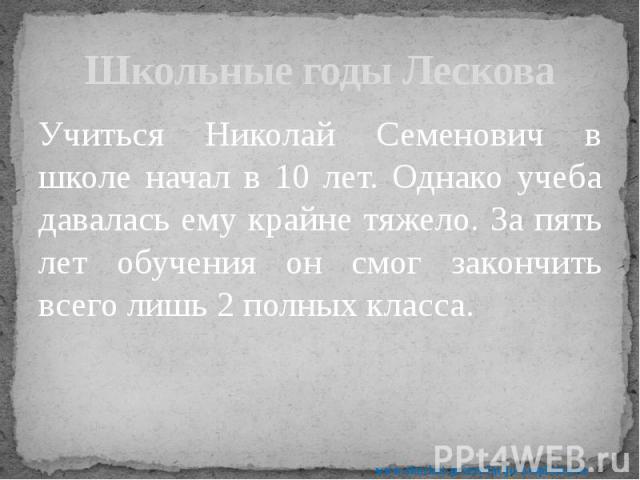 Школьные годы Лескова Учиться Николай Семенович в школе начал в 10 лет. Однако учеба давалась ему крайне тяжело. За пять лет обучения он смог закончить всего лишь 2 полных класса.