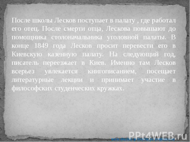 После школы Лесков поступает в палату , где работал его отец. После смерти отца, Лескова повышают до помощника столоначальника уголовной палаты. В конце 1849 года Лесков просит перевести его в Киевскую казенную палату. На следующий год, писатель пер…