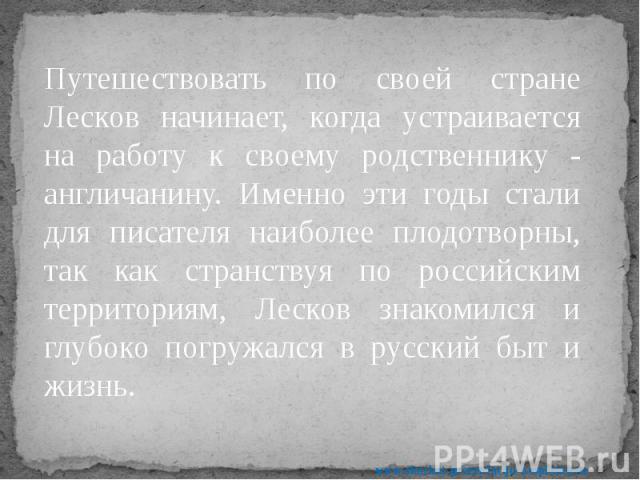 Путешествовать по своей стране Лесков начинает, когда устраивается на работу к своему родственнику - англичанину. Именно эти годы стали для писателя наиболее плодотворны, так как странствуя по российским территориям, Лесков знакомился и глубоко погр…