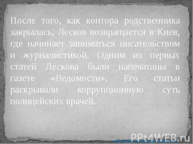 После того, как контора родственника закрылась, Лесков возвращается в Киев, где начинает заниматься писательством и журналистикой. Одним из первых статей Лескова были напечатаны в газете «Ведомости». Его статьи раскрывали коррупционную суть полицейс…