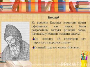 Евклид Ко времени Евклида геометрия почти оформилась как наука, были разработаны