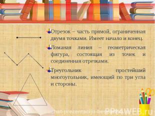 Отрезок – часть прямой, ограниченная двумя точками. Имеет начало и конец. Ломана