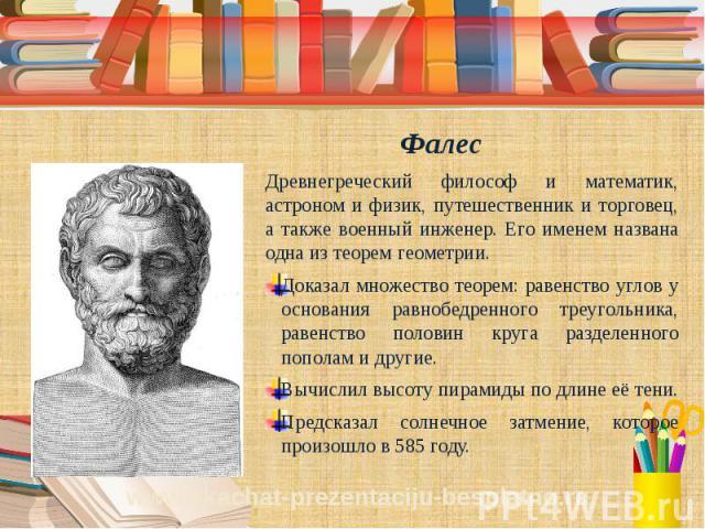 Фалес Древнегреческий философ и математик, астроном и физик, путешественник и торговец, а также военный инженер. Его именем названа одна из теорем геометрии. Доказал множество теорем: равенство углов у основания равнобедренного треугольника, равенст…