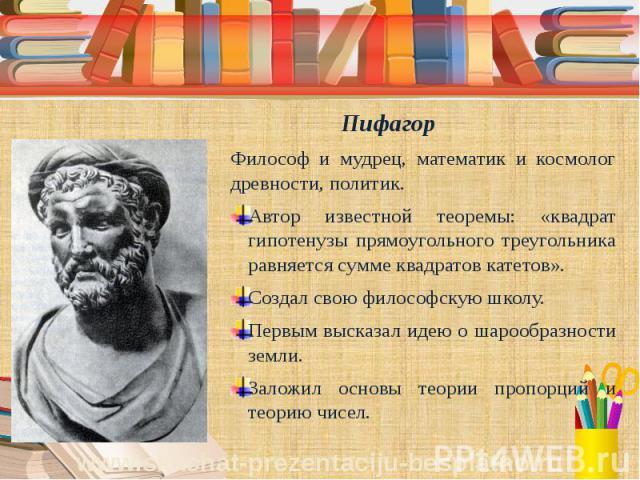 Пифагор Философ и мудрец, математик и космолог древности, политик. Автор известной теоремы: «квадрат гипотенузы прямоугольного треугольника равняется сумме квадратов катетов». Создал свою философскую школу. Первым высказал идею о шарообразности земл…
