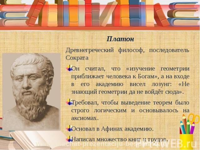 Платон Древнегреческий философ, последователь Сократа Он считал, что «изучение геометрии приближает человека к Богам», а на входе в его академию висел лозунг: «Не знающий геометрии да не войдёт сюда». Требовал, чтобы выведение теорем было строго лог…