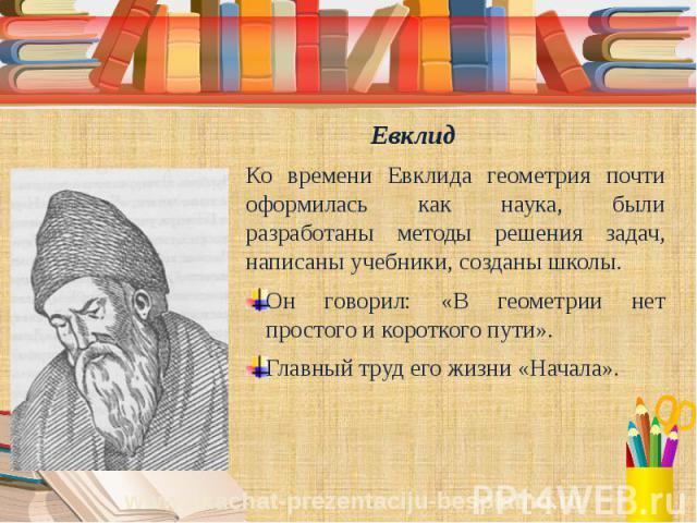 Евклид Ко времени Евклида геометрия почти оформилась как наука, были разработаны методы решения задач, написаны учебники, созданы школы. Он говорил: «В геометрии нет простого и короткого пути». Главный труд его жизни «Начала».