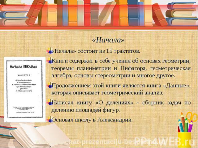 «Начала» «Начала» состоит из 15 трактатов. Книги содержат в себе учения об основах геометрии, теоремы планиметрии и Пифагора, геометрическая алгебра, основы стереометрии и многое другое. Продолжением этой книги является книга «Данные», которая описы…