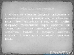 Московское ученье В Москве он обманом (подделал документы о принадлежности к дво