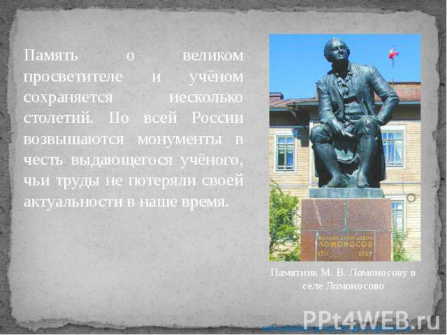 Память о великом просветителе и учёном сохраняется несколько столетий. По всей России возвышаются монументы в честь выдающегося учёного, чьи труды не потеряли своей актуальности в наше время. Память о великом просветителе и учёном сохраняется нескол…
