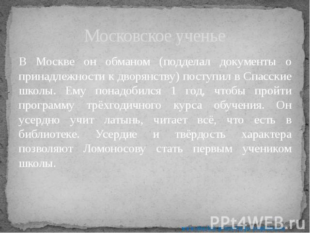 Московское ученье В Москве он обманом (подделал документы о принадлежности к дворянству) поступил в Спасские школы. Ему понадобился 1 год, чтобы пройти программу трёхгодичного курса обучения. Он усердно учит латынь, читает всё, что есть в библиотеке…