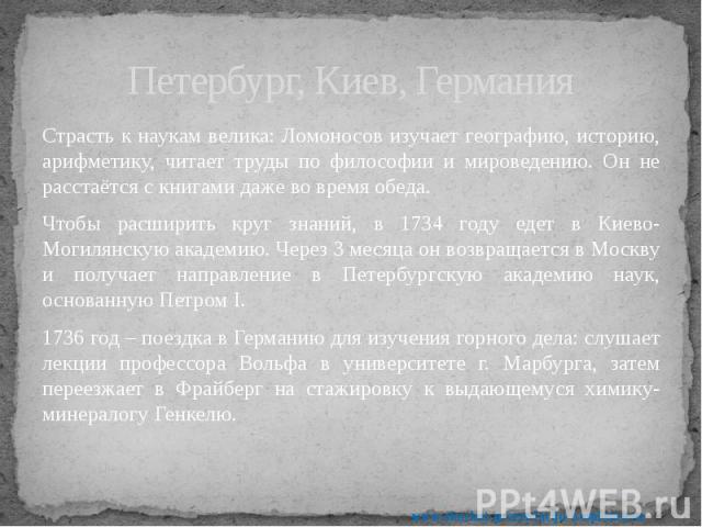 Петербург, Киев, Германия Страсть к наукам велика: Ломоносов изучает географию, историю, арифметику, читает труды по философии и мироведению. Он не расстаётся с книгами даже во время обеда. Чтобы расширить круг знаний, в 1734 году едет в Киево-Могил…