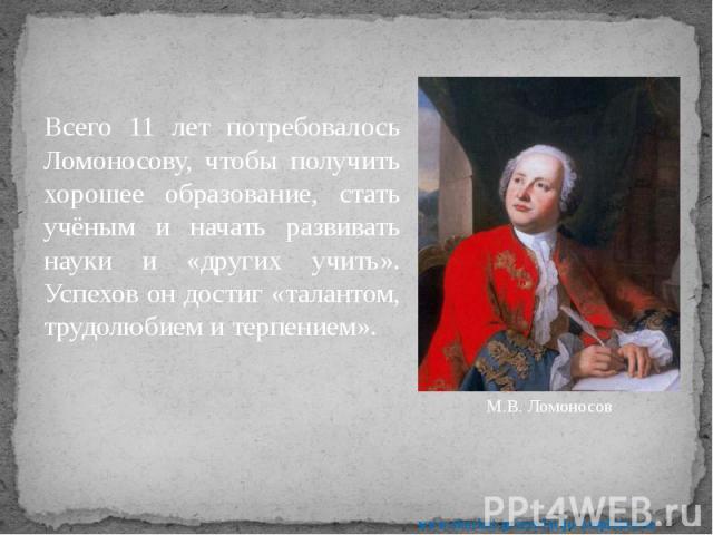 Всего 11 лет потребовалось Ломоносову, чтобы получить хорошее образование, стать учёным и начать развивать науки и «других учить». Успехов он достиг «талантом, трудолюбием и терпением». Всего 11 лет потребовалось Ломоносову, чтобы получить хорошее о…