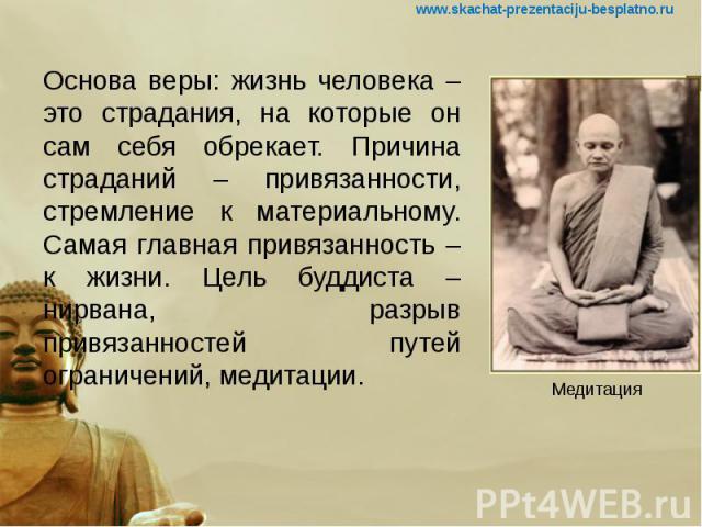 Основа веры: жизнь человека – это страдания, на которые он сам себя обрекает. Причина страданий – привязанности, стремление к материальному. Самая главная привязанность – к жизни. Цель буддиста – нирвана, разрыв привязанностей путей ограничений, мед…