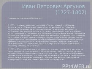 Иван Петрович Аргунов (1727-1802) Главным его призванием был портрет.  В 1