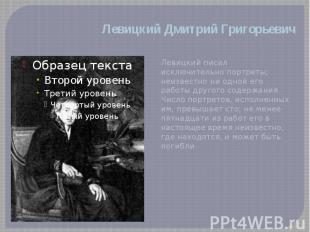 Левицкий Дмитрий Григорьевич Левицкий писал исключительно портреты; неизвестно н