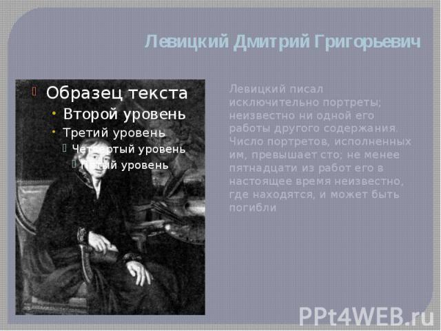 Левицкий Дмитрий Григорьевич Левицкий писал исключительно портреты; неизвестно ни одной его работы другого содержания. Число портретов, исполненных им, превышает сто; не менее пятнадцати из работ его в настоящее время неизвестно, где находятся, и мо…