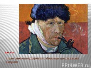 Ван Гог стал сверхпопулярным и дорогим после своей смерти.