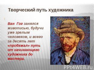 Творческий путь художника Ван Гог занялся живописью, будучи уже зрелым человеком