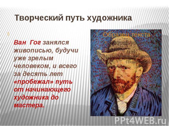 Творческий путь художника Ван Гог занялся живописью, будучи уже зрелым человеком, и всего за десять лет «пробежал» путь от начинающего художника до мастера.