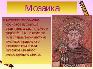 В мозаике изображение собирают из хорошо пригнанных друг к другу и укреплённых н