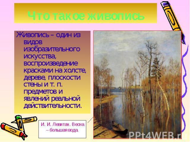 Живопись – один из видов изобразительного искусства, воспроизведение красками на холсте, дереве, плоскости стены и т. п. предметов и явлений реальной действительности. Живопись – один из видов изобразительного искусства, воспроизведение красками на …