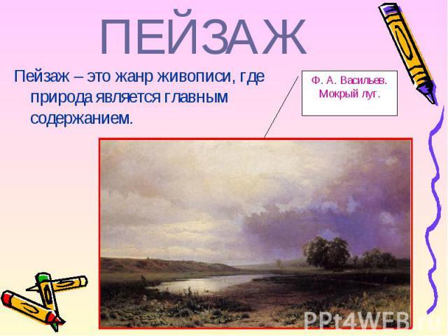 Пейзаж – это жанр живописи, где природа является главным содержанием. Пейзаж – это жанр живописи, где природа является главным содержанием.