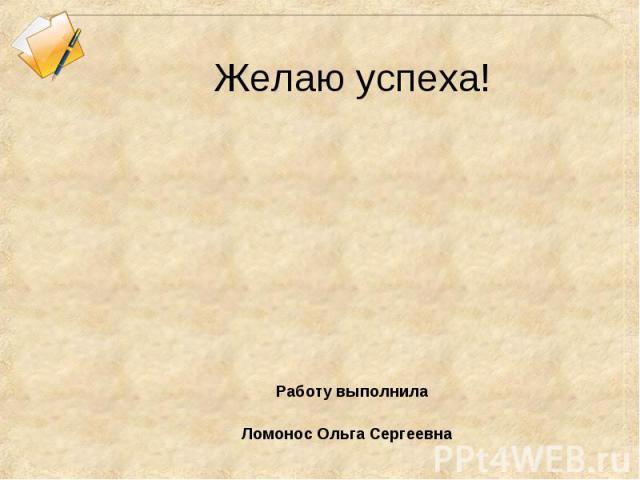 Желаю успеха! Работу выполнила Ломонос Ольга Сергеевна