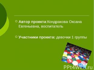 Автор проекта:Кондракова Оксана Евгеньевна, воспитатель Автор проекта:Кондракова