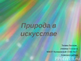 Природа в искусстве Тепина Евгения ученица 11 класса МБОУ Кулешовской СОШ №17 Аз