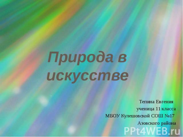Природа в искусстве Тепина Евгения ученица 11 класса МБОУ Кулешовской СОШ №17 Азовского района