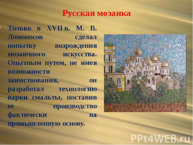 Русская мозаика Только в XVIIв. М. В. Ломоносов сделал попытку возрождения мозаичного искусства. Опытным путем, не имея возможности заимствования, он разработал технологию варки смальты, поставив ее производство фактически на промышленную основу.