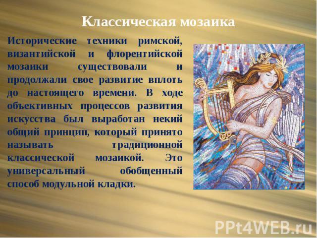 Классическая мозаика Исторические техники римской, византийской и флорентийской мозаики существовали и продолжали свое развитие вплоть до настоящего времени. В ходе объективных процессов развития искусства был выработан некий общий принцип, который …