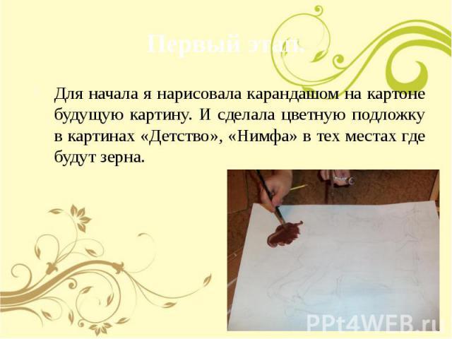 Первый этап. Для начала я нарисовала карандашом на картоне будущую картину. И сделала цветную подложку в картинах «Детство», «Нимфа» в тех местах где будут зерна.
