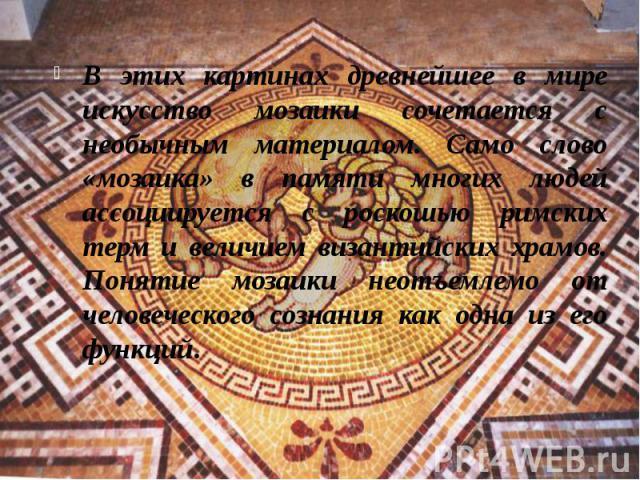 В этих картинах древнейшее в мире искусство мозаики сочетается с необычным материалом. Само слово «мозаика» в памяти многих людей ассоциируется с роскошью римских терм и величием византийских храмов. Понятие мозаики неотъемлемо от человеческого созн…