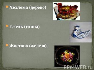 Хохлома (дерево) Хохлома (дерево) Гжель (глина) Жостово (железо)