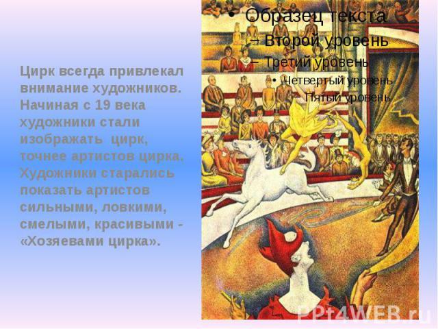 Цирк всегда привлекал внимание художников. Начиная с 19 века художники стали изображать цирк, точнее артистов цирка. Художники старались показать артистов сильными, ловкими, смелыми, красивыми - «Хозяевами цирка».