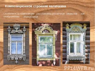 Композиционное строение наличника Особенности композиции ; расстановка различных