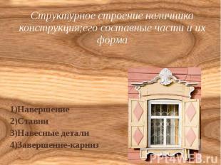 Структурное строение наличника конструкция;его составные части и их форма 1)Наве