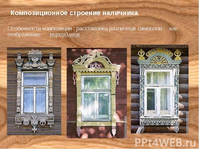 Композиционное строение наличника Особенности композиции ; расстановка различных символов , как отображение мироздания