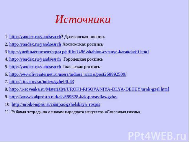 1. http://yandex.ru/yandsearch? Дымковская роспись 1. http://yandex.ru/yandsearch? Дымковская роспись 2. http://yandex.ru/yandsearch Хохломская роспись 3.http://учебныепрезентации.рф/file/1496-shablon-cvetnye-karandashi.html 4. http://yandex.ru/yand…