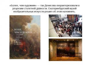 «Более, чем художник» — так Денисова охарактеризовали в рецензии столетней давно