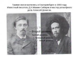 Такими они встретились в Екатеринбурге в 1883 году. Известный писатель Д.Н.Мамин