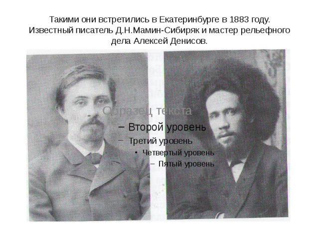 Такими они встретились в Екатеринбурге в 1883 году. Известный писатель Д.Н.Мамин-Сибиряк и мастер рельефного дела Алексей Денисов.