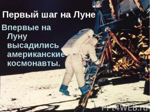 Первый шаг на Луне Впервые на Луну высадились американские космонавты.