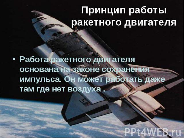Принцип работы ракетного двигателя Работа ракетного двигателя основана на законе сохранения импульса. Он может работать даже там где нет воздуха .