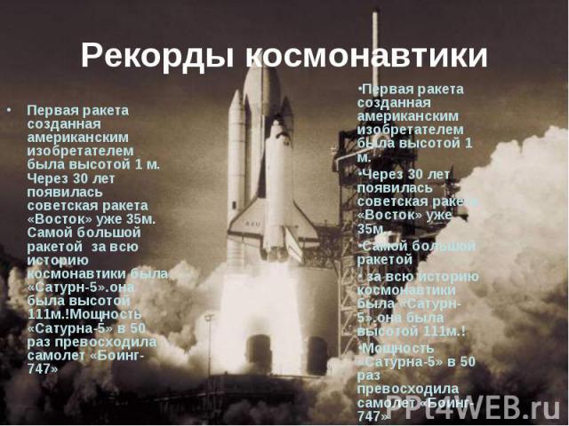 Рекорды космонавтики Первая ракета созданная американским изобретателем была высотой 1 м. Через 30 лет появилась советская ракета «Восток» уже 35м. Самой большой ракетой за всю историю космонавтики была «Сатурн-5».она была высотой 111м.!Мощность «Са…